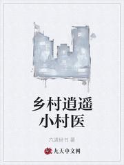 乡村逍遥小村医全文免费阅读