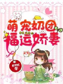 萌宠奶团:福运娇妻全文免费阅读